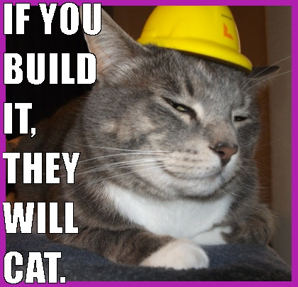cat, if you build it they will cat, meow and if you build it they will come